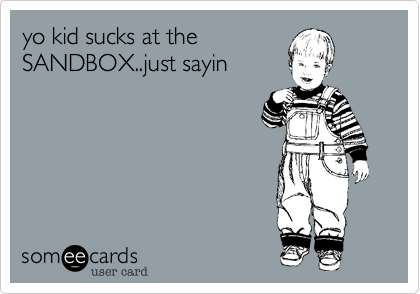 yo kid sucks at the SANDBOX..just sayin