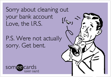 Sorry about cleaning out your bank account Love, the I.R.S.  P.S. Were not actually sorry. Get bent.