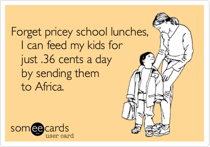 Forget pricey school lunches,     I can feed my kids for    just .36 cents a day     by sending them     to Africa.
