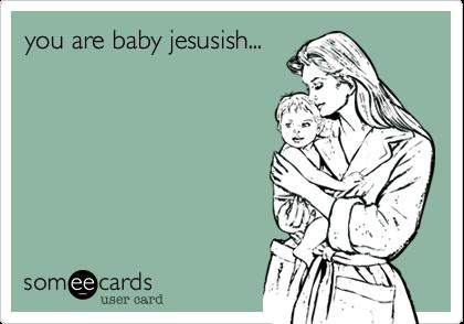 you are baby jesusish...