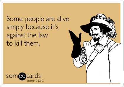 Some people are alive  simply because it's  against the law to kill them.