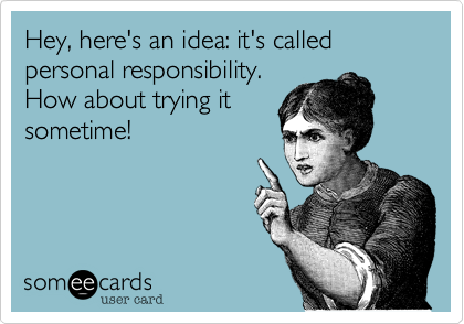 Hey, here's an idea: it's called personal responsibility. How about trying it sometime!
