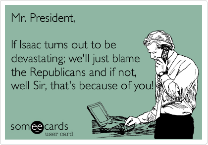 Mr. President,  If Isaac turns out to be devastating; we'll just blame the Republicans and if not, well Sir, that's because of you!