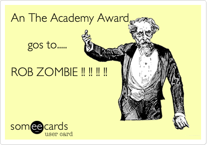 An The Academy Award       gos to.....  ROB ZOMBIE !! !! !! !!
