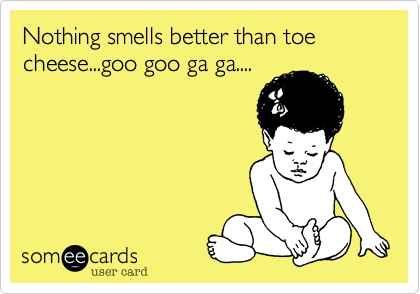 Nothing smells better than toe cheese...goo goo ga ga....