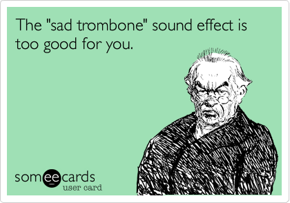"""The """"sad trombone"""" sound effect is too good for you."""
