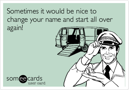 Sometimes it would be nice to change your name and start all over again!