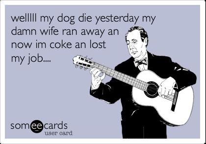welllll my dog die yesterday my damn wife ran away an now im coke an lost my job....