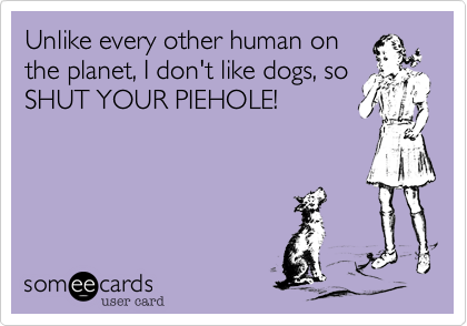 Unlike every other human on the planet, I don't like dogs, so SHUT YOUR PIEHOLE!