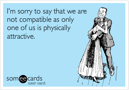 I'm sorry to say that we are not compatible as only one of us is physically attractive.