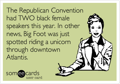 The Republican Convention had TWO black female speakers this year. In other news, Big Foot was just spotted riding a unicorn through downtown Atlantis.