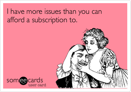 I have more issues than you can afford a subscription to.