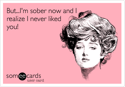 But...I'm sober now and I realize I never liked you!