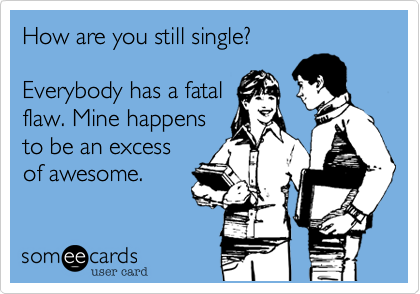 How are you still single?   Everybody has a fatal  flaw. Mine happens to be an excess of awesome.