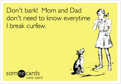 Don't bark!  Mom and Dad don't need to know everytime I break curfew.