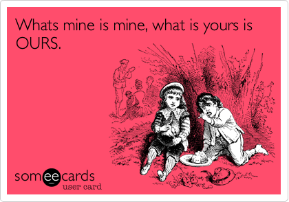 Whats mine is mine, what is yours is OURS.