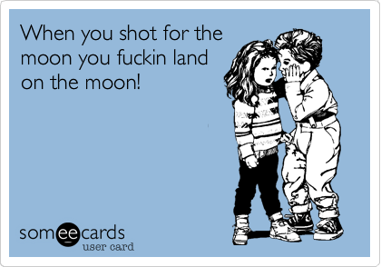 When you shot for the moon you fuckin land on the moon!