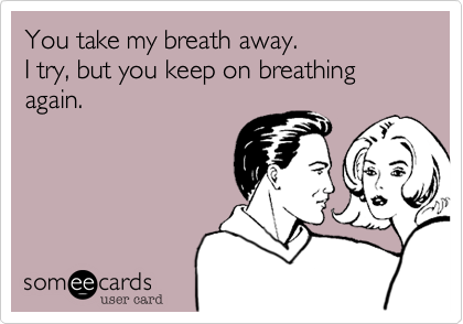 You take my breath away.  I try, but you keep on breathing again.