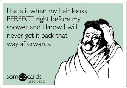 I hate it when my hair looks PERFECT right before my shower and I know I will never get it back that way afterwards.