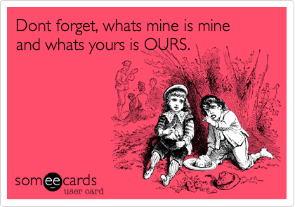 Dont forget, whats mine is mine and whats yours is OURS.