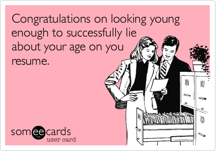 Congratulations on looking young enough to successfully lieabout your age on you resume.