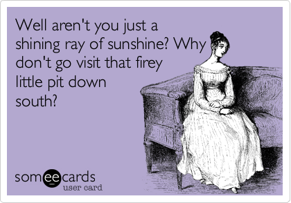 Well aren't you just a shining ray of sunshine? Why don't go visit that firey little pit down south?