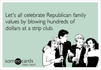 Let's all celebrate Republican family values by blowing hundreds of dollars at a strip club.