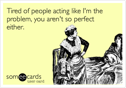Tired of people acting like I'm the problem, you aren't so perfect either.