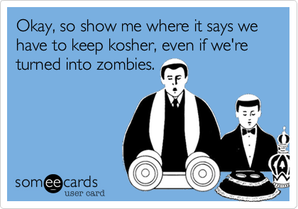 Okay, so show me where it says we have to keep kosher, even if we're turned into zombies.