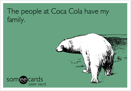 The people at Coca Cola have my family.