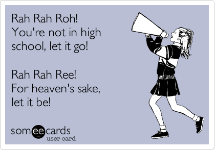 Rah Rah Roh! You're not in high school, let it go!  Rah Rah Ree! For heaven's sake,  let it be!