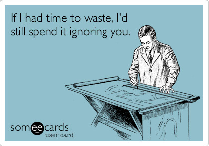 If I had time to waste, I'd still spend it ignoring you.