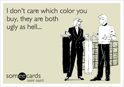 I don't care which color you buy, they are both ugly as hell....