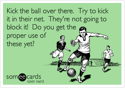 Kick the ball over there.  Try to kick it in their net.  They're not going to block it!  Do you get the proper use of these yet?