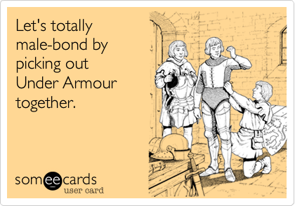 Let's totally male-bond by picking out  Under Armour together.