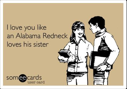 I love you like  an Alabama Redneck  loves his sister