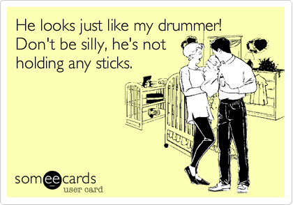 He looks just like my drummer!  Don't be silly, he's not holding any sticks.