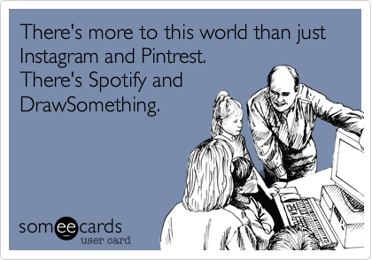 There's more to this world than just  Instagram and Pintrest.  There's Spotify and DrawSomething.