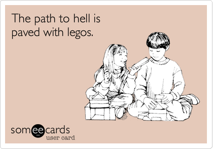 The path to hell is  paved with legos.