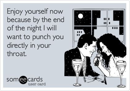 Enjoy yourself now because by the end of the night I will want to punch you directly in your throat.