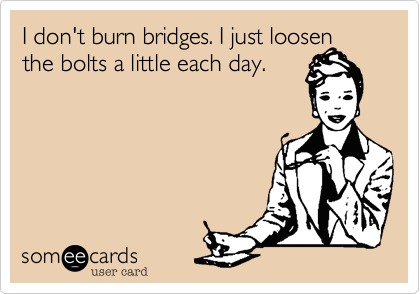 I don't burn bridges. I just loosen the bolts a little each day.