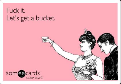 Fuck it.  Let's get a bucket.