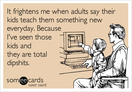 It frightens me when adults say their kids teach them something new everyday. Because  I've seen those  kids and they are total   dipshits.