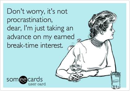 Don't worry, it's not procrastination, dear, I'm just taking an advance on my earned break-time interest.