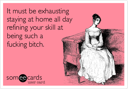 It must be exhausting staying at home all day refining your skill at being such a fucking bitch.