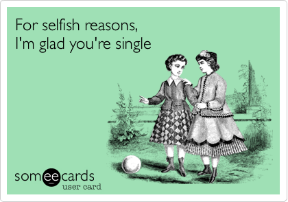 For selfish reasons, I'm glad you're single