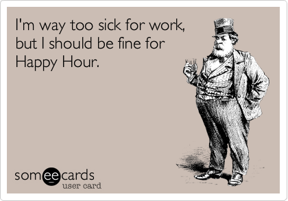 I'm way too sick for work, but I should be fine for Happy Hour.