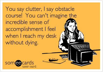 You say clutter, I say obstacle course!  You can't imagine the incredible sense of accomplishment I feel when I reach my desk without dying.