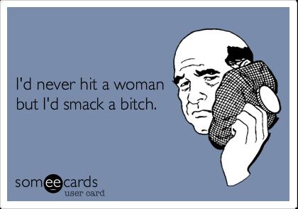 I'd never hit a woman but I'd smack a bitch.