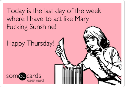 Today is the last day of the week where I have to act like Mary Fucking Sunshine!    Happy Thursday!